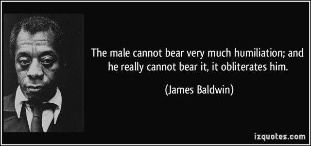 quote-the-male-cannot-bear-very-much-humiliation-and-he-really-cannot-bear-it-it-obliterates-him-james-baldwin-323990