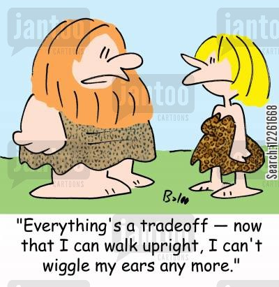 'Everything's a tradeoff - now that I can walk upright, I can't wiggle my ears any more.'